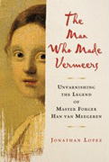The Man Who Made Vermeers: Unvarnishing the Legend of Master Forger Han van Meegeren by Jonathan Lopez